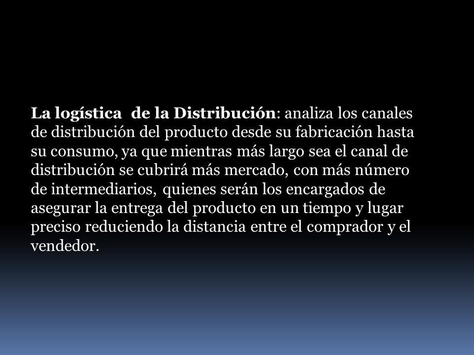 La logística de la Distribución: analiza los canales de distribución del producto desde su fabricación hasta su consumo, ya que mientras más largo sea el canal de distribución se cubrirá más mercado, con más número de intermediarios, quienes serán los encargados de asegurar la entrega del producto en un tiempo y lugar preciso reduciendo la distancia entre el comprador y el vendedor.