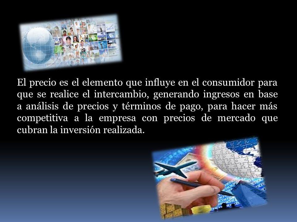 El precio es el elemento que influye en el consumidor para que se realice el intercambio, generando ingresos en base a análisis de precios y términos de pago, para hacer más competitiva a la empresa con precios de mercado que cubran la inversión realizada.