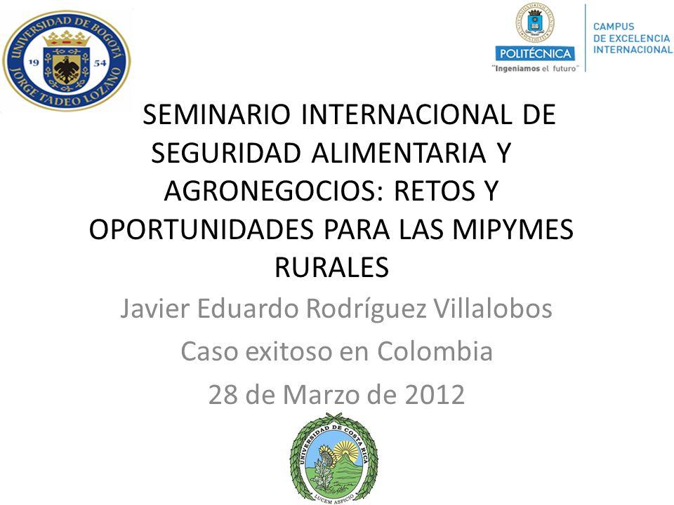 SEMINARIO INTERNACIONAL DE SEGURIDAD ALIMENTARIA Y AGRONEGOCIOS: RETOS Y OPORTUNIDADES PARA LAS MIPYMES RURALES Javier Eduardo Rodríguez Villalobos Ca
