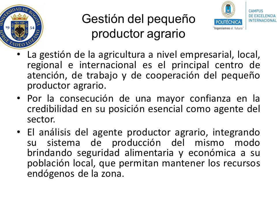 Gestión del pequeño productor agrario La gestión de la agricultura a nivel empresarial, local, regional e internacional es el principal centro de aten