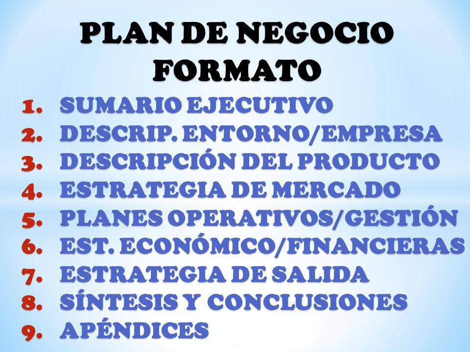 PLAN DE NEGOCIO FORMATO 1.SUMARIO EJECUTIVO 2.DESCRIP. ENTORNO/EMPRESA 3.DESCRIPCIÓN DEL PRODUCTO 4.ESTRATEGIA DE MERCADO 5.PLANES OPERATIVOS/GESTIÓN