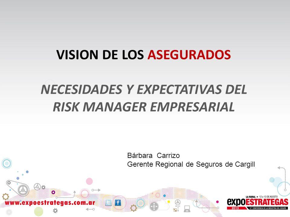 VISION DE LOS ASEGURADOS NECESIDADES Y EXPECTATIVAS DEL RISK MANAGER EMPRESARIAL Bárbara Carrizo Gerente Regional de Seguros de Cargill
