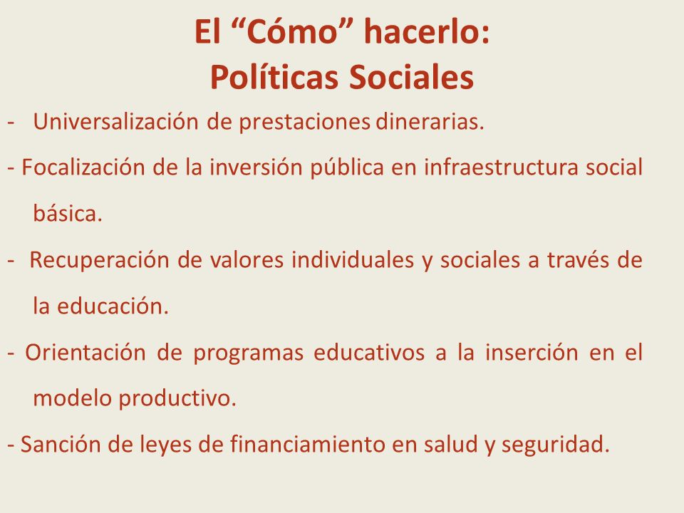 El Cómo hacerlo: Políticas Sociales -Universalización de prestaciones dinerarias. - Focalización de la inversión pública en infraestructura social bás