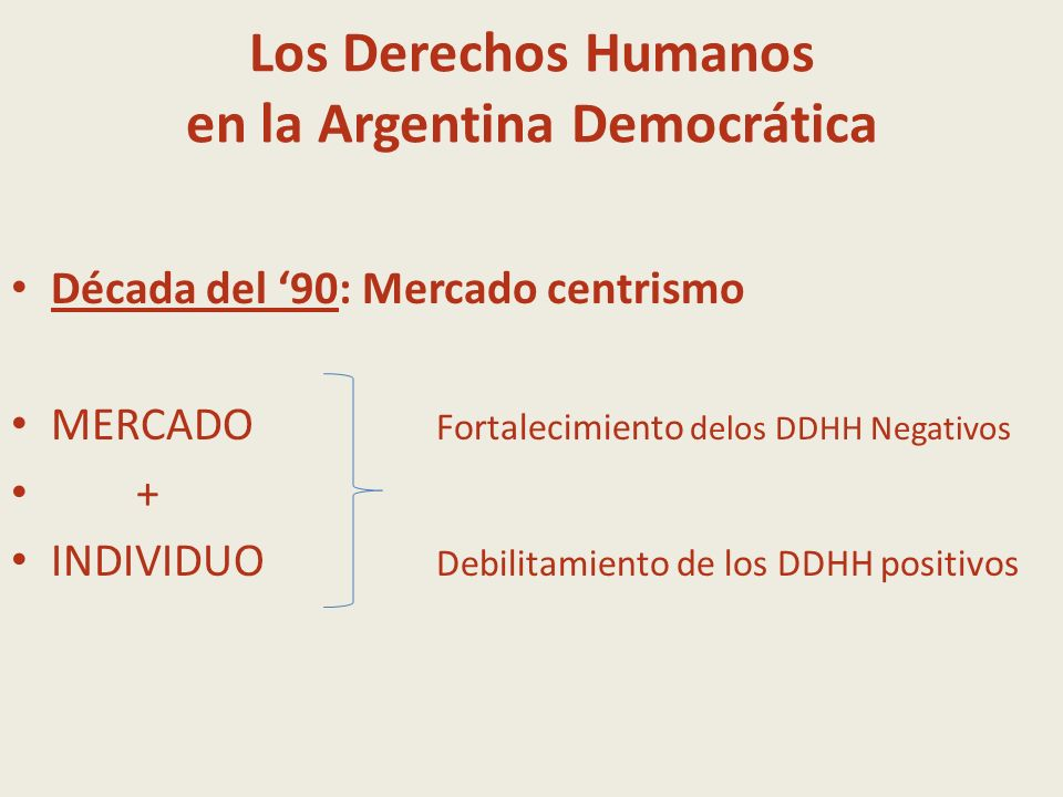 Los Derechos Humanos en la Argentina Democrática Década del 90: Mercado centrismo MERCADO Fortalecimiento delos DDHH Negativos + INDIVIDUO Debilitamie