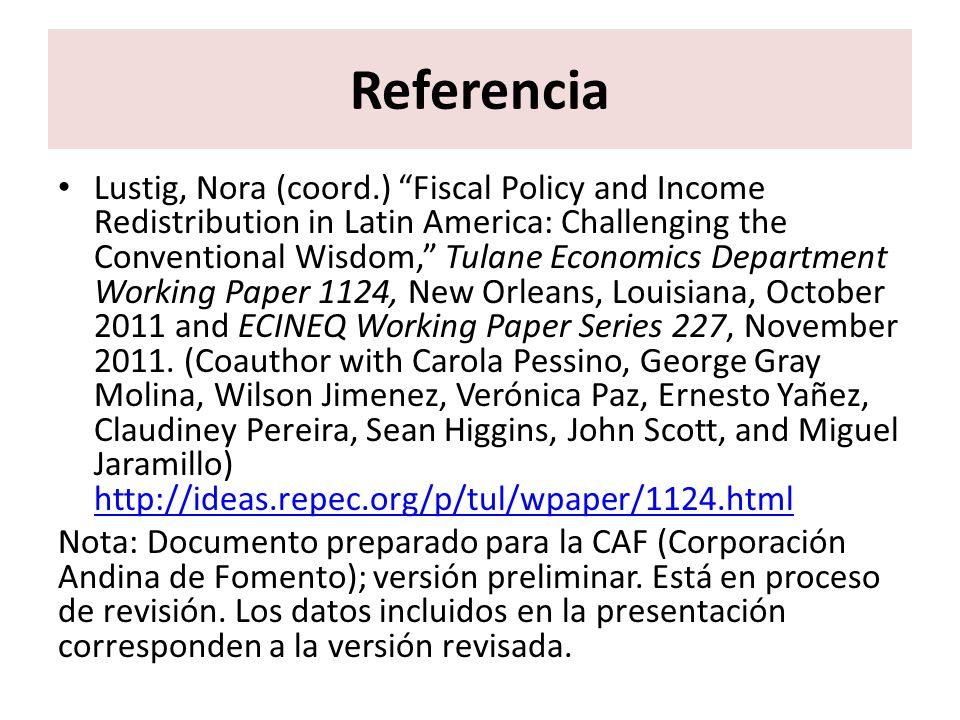 Referencia Lustig, Nora (coord.) Fiscal Policy and Income Redistribution in Latin America: Challenging the Conventional Wisdom, Tulane Economics Depar