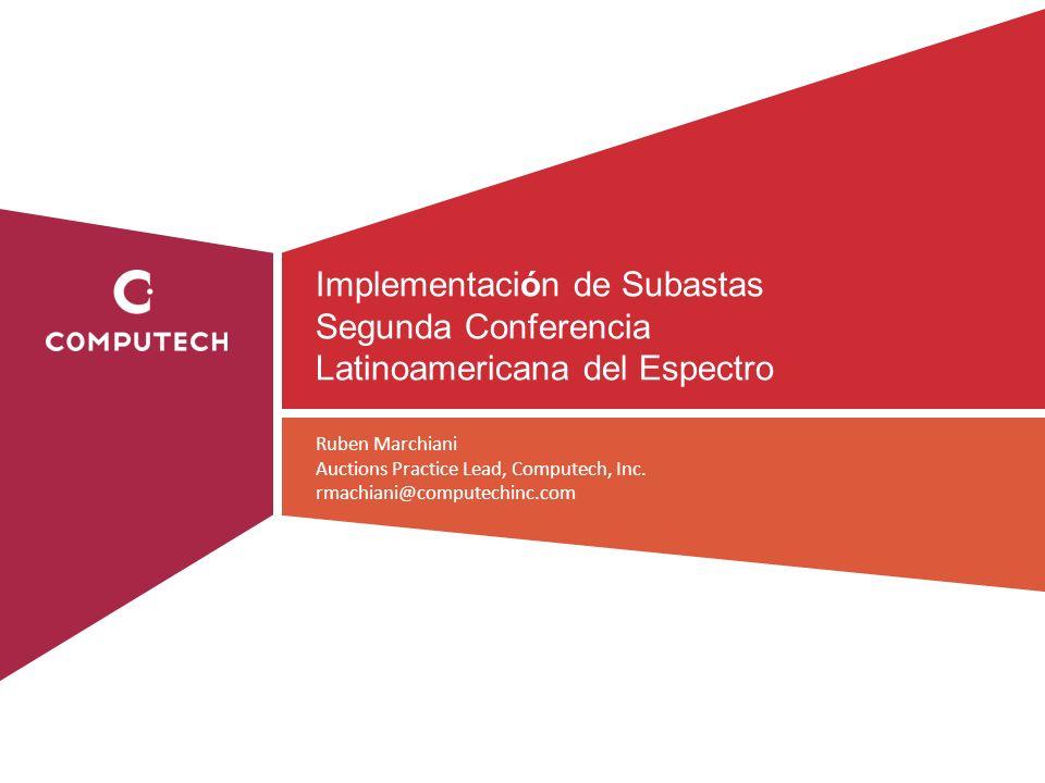 Implementación de Subastas Segunda Conferencia Latinoamericana del Espectro Ruben Marchiani Auctions Practice Lead, Computech, Inc. rmachiani@computec