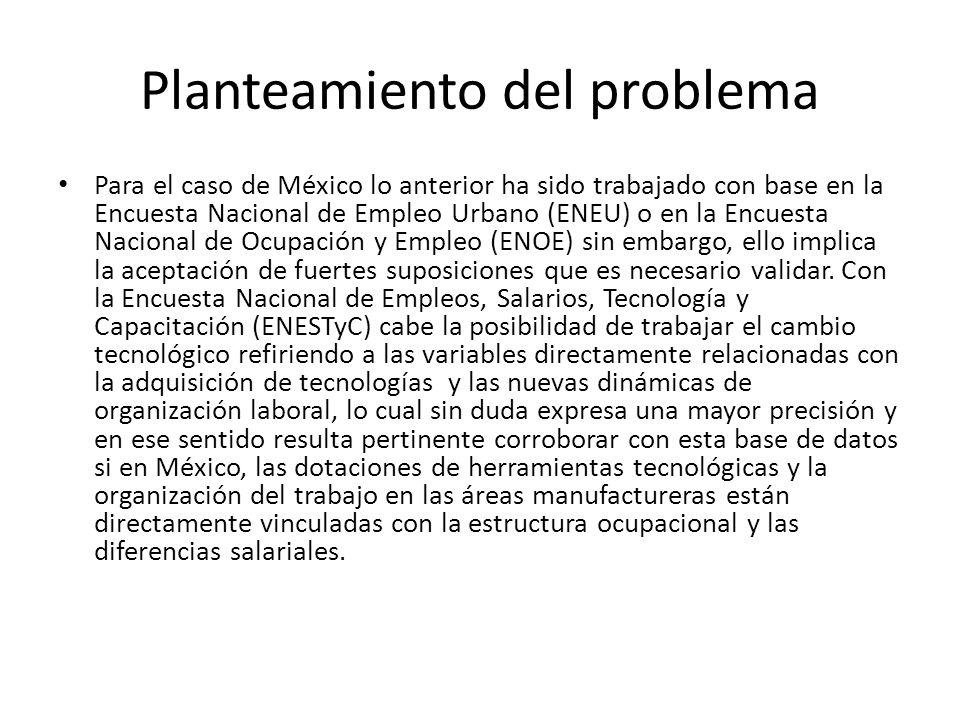 Planteamiento del problema Para el caso de México lo anterior ha sido trabajado con base en la Encuesta Nacional de Empleo Urbano (ENEU) o en la Encue