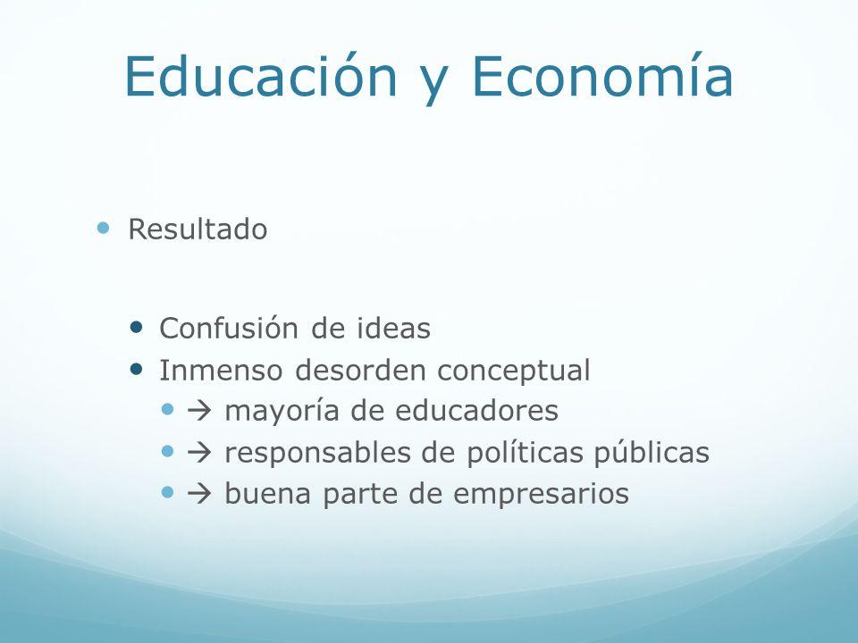 Educación y Economía Resultado Confusión de ideas Inmenso desorden conceptual mayoría de educadores responsables de políticas públicas buena parte de