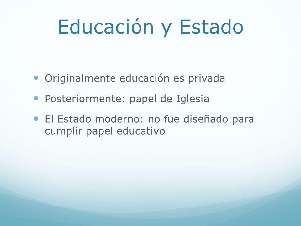 Educación y Estado Originalmente educación es privada Posteriormente: papel de Iglesia El Estado moderno: no fue diseñado para cumplir papel educativo