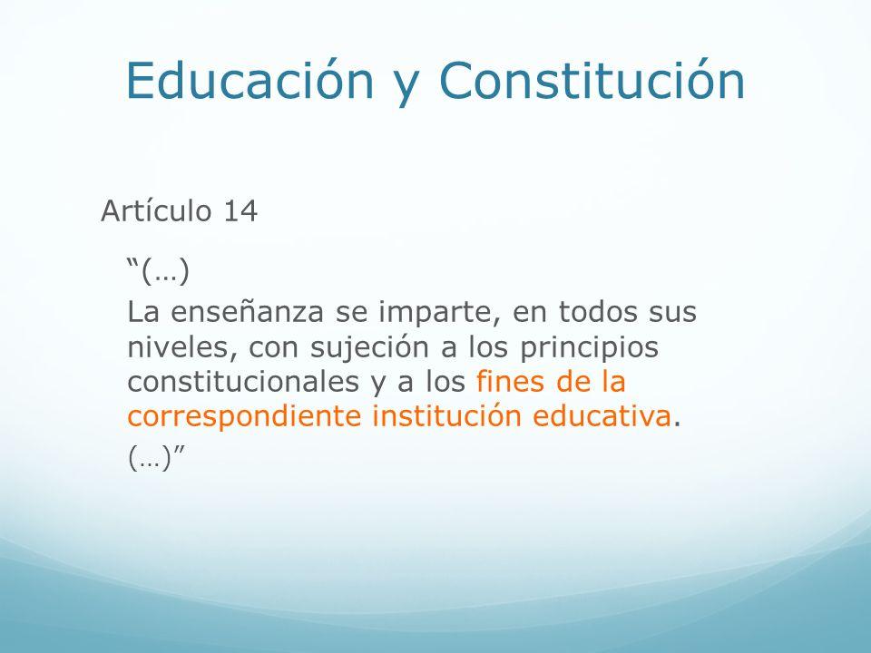 Educación y Constitución Artículo 14 (…) La enseñanza se imparte, en todos sus niveles, con sujeción a los principios constitucionales y a los fines d