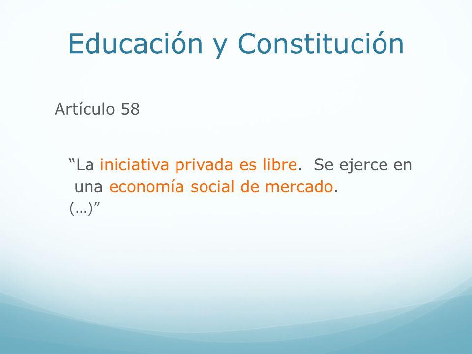 Educación y Constitución Artículo 58 La iniciativa privada es libre. Se ejerce en una economía social de mercado. (…)