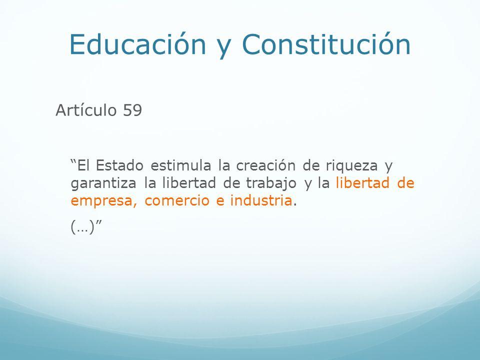 Educación y Constitución Artículo 59 El Estado estimula la creación de riqueza y garantiza la libertad de trabajo y la libertad de empresa, comercio e