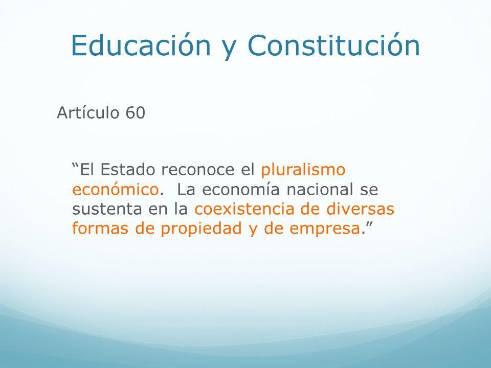 Educación y Constitución Artículo 60 El Estado reconoce el pluralismo económico. La economía nacional se sustenta en la coexistencia de diversas forma