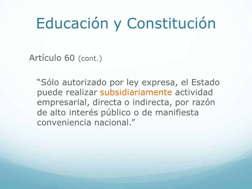 Educación y Constitución Artículo 60 (cont.) Sólo autorizado por ley expresa, el Estado puede realizar subsidiariamente actividad empresarial, directa