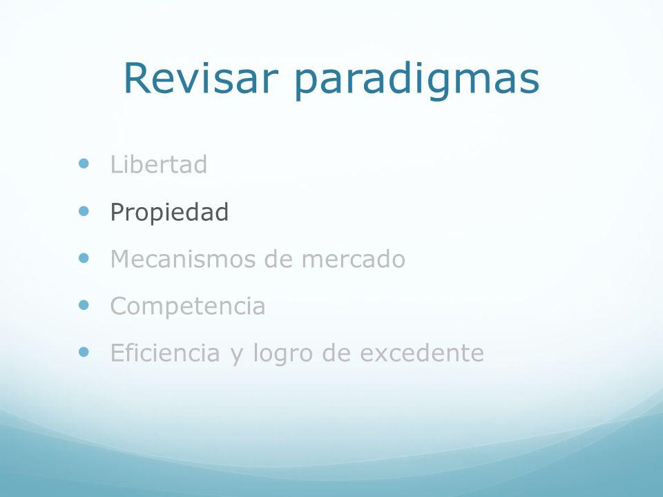 Revisar paradigmas Libertad Propiedad Mecanismos de mercado Competencia Eficiencia y logro de excedente