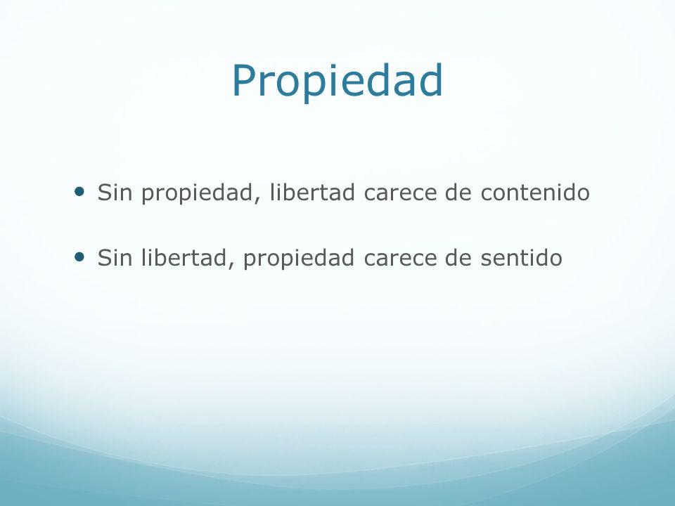 Propiedad Sin propiedad, libertad carece de contenido Sin libertad, propiedad carece de sentido