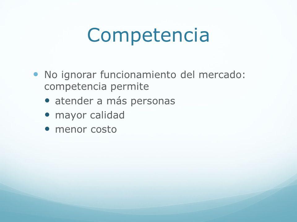 Competencia No ignorar funcionamiento del mercado: competencia permite atender a más personas mayor calidad menor costo