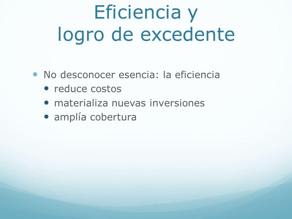 Eficiencia y logro de excedente No desconocer esencia: la eficiencia reduce costos materializa nuevas inversiones amplía cobertura