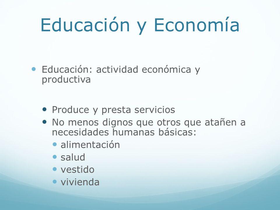 Educación y Economía Educación: actividad económica y productiva Produce y presta servicios No menos dignos que otros que atañen a necesidades humanas