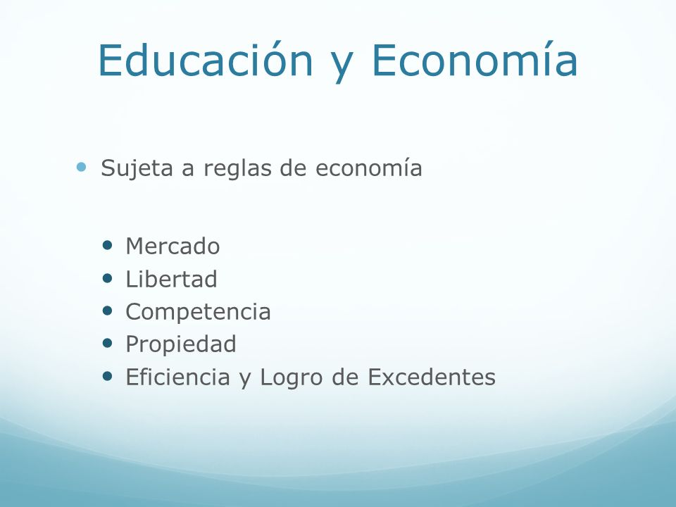 Educación y Economía Sujeta a reglas de economía Mercado Libertad Competencia Propiedad Eficiencia y Logro de Excedentes