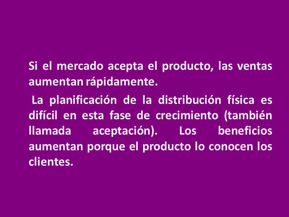 Si el mercado acepta el producto, las ventas aumentan rápidamente. La planificación de la distribución física es difícil en esta fase de crecimiento (