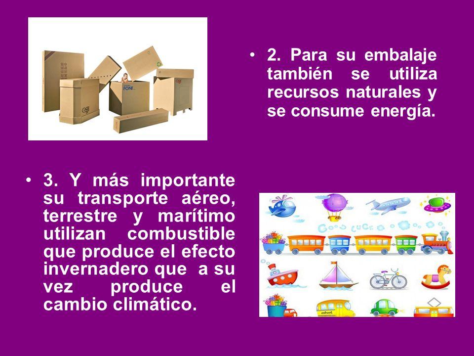 2. Para su embalaje también se utiliza recursos naturales y se consume energía. 3. Y más importante su transporte aéreo, terrestre y marítimo utilizan