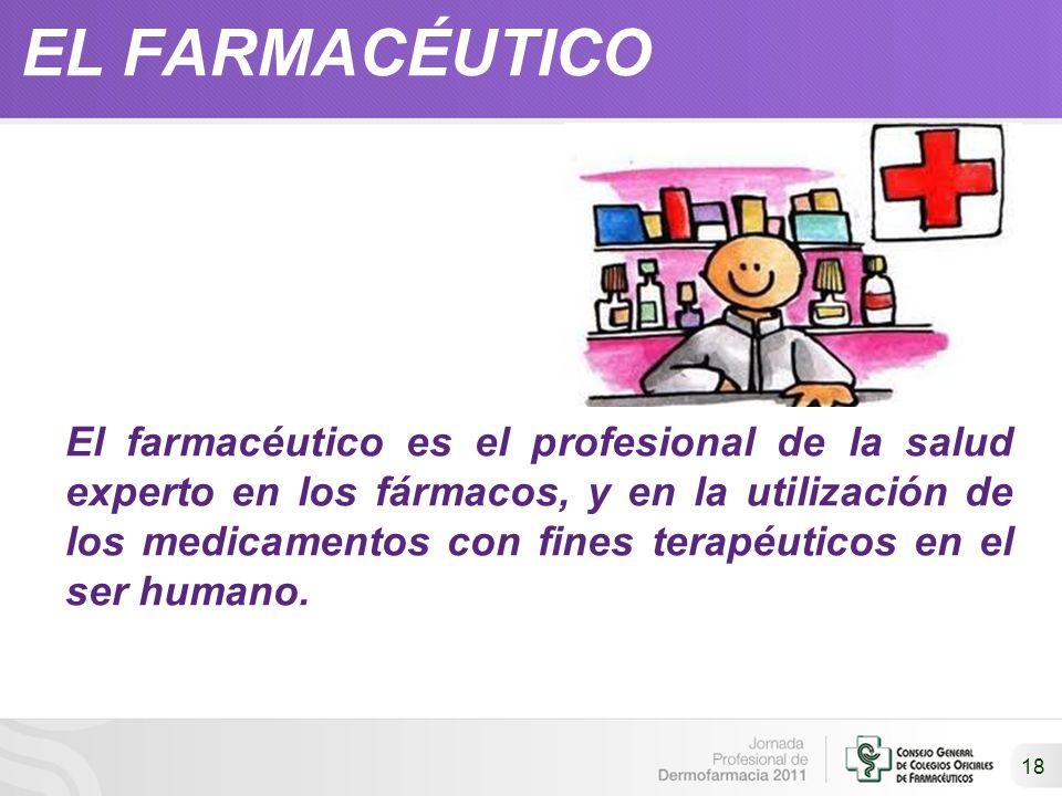 EL FARMACÉUTICO 18 El farmacéutico es el profesional de la salud experto en los fármacos, y en la utilización de los medicamentos con fines terapéutic