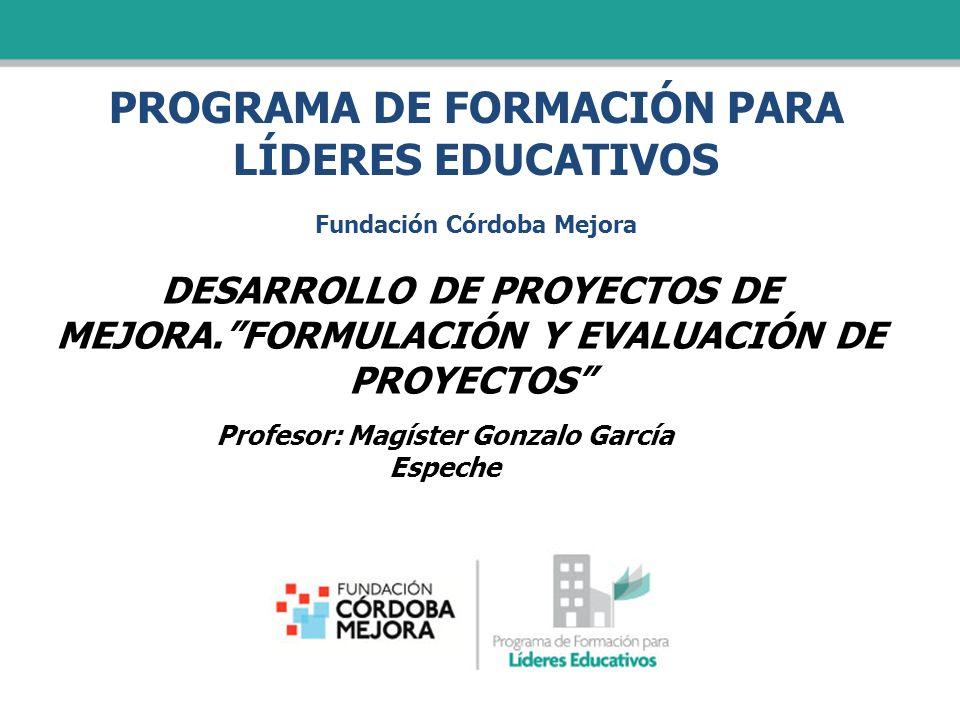 PROGRAMA DE FORMACIÓN PARA LÍDERES EDUCATIVOS Fundación Córdoba Mejora DESARROLLO DE PROYECTOS DE MEJORA.FORMULACIÓN Y EVALUACIÓN DE PROYECTOS Profeso