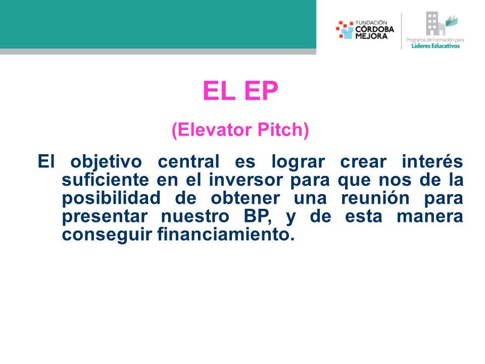 EL EP (Elevator Pitch) El objetivo central es lograr crear interés suficiente en el inversor para que nos de la posibilidad de obtener una reunión par