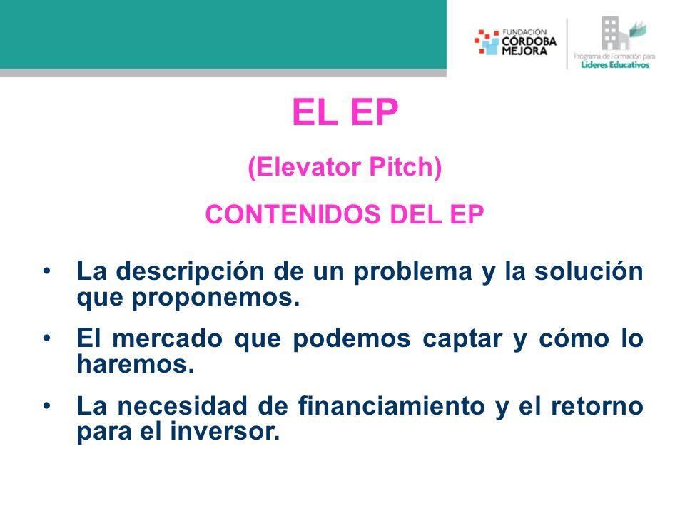 EL EP (Elevator Pitch) CONTENIDOS DEL EP La descripción de un problema y la solución que proponemos. El mercado que podemos captar y cómo lo haremos.