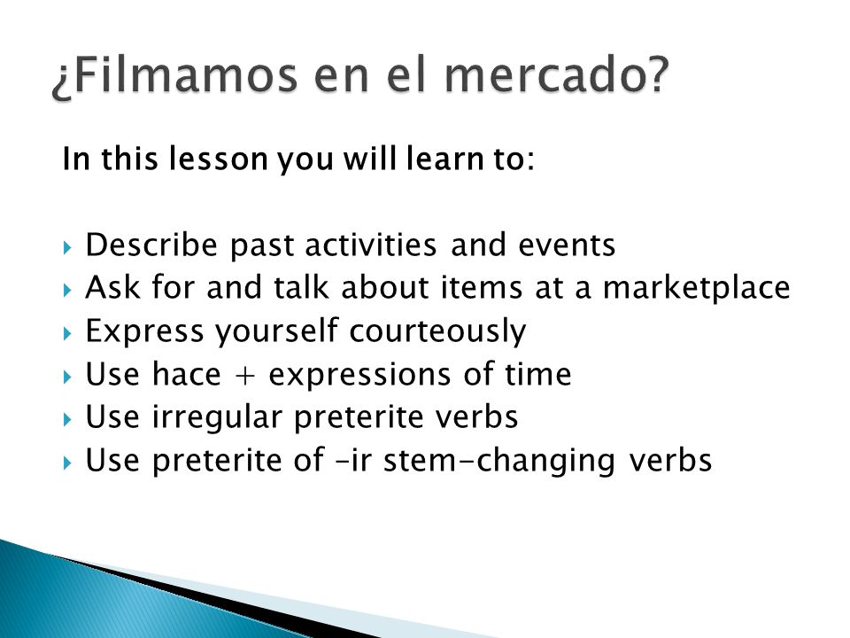 In this lesson you will learn to: Describe past activities and events Ask for and talk about items at a marketplace Express yourself courteously Use h