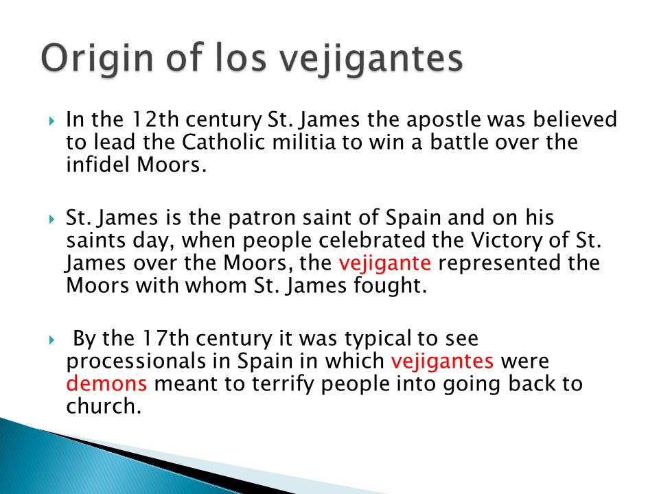 In the 12th century St. James the apostle was believed to lead the Catholic militia to win a battle over the infidel Moors. St. James is the patron sa