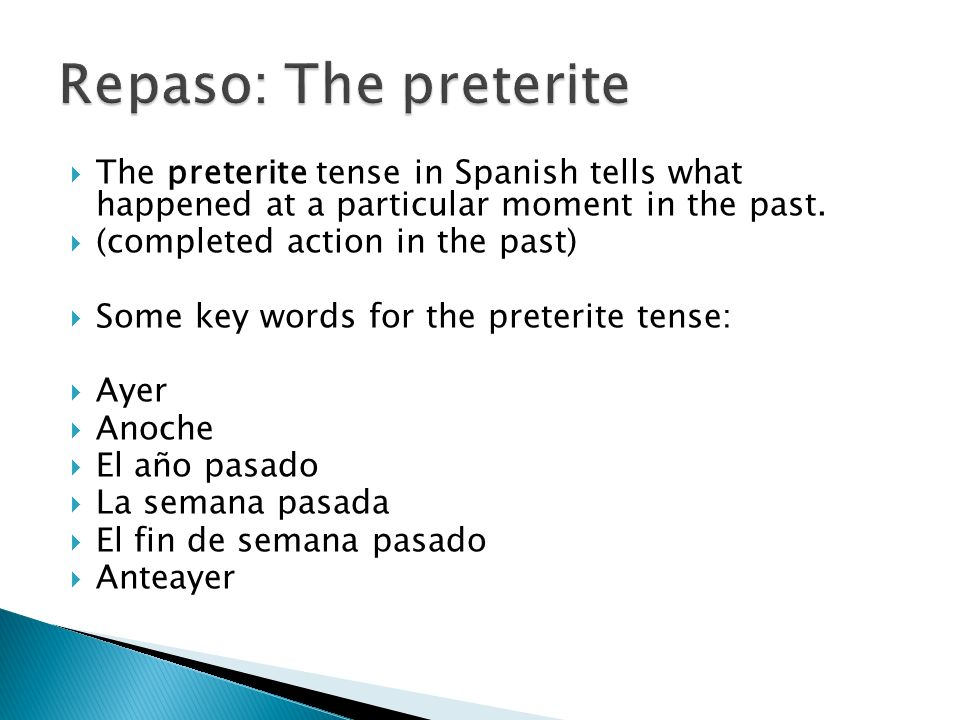 The preterite tense in Spanish tells what happened at a particular moment in the past. (completed action in the past) Some key words for the preterite