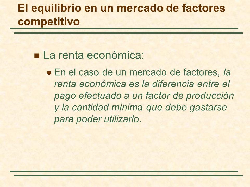 La renta económica: En el caso de un mercado de factores, la renta económica es la diferencia entre el pago efectuado a un factor de producción y la c