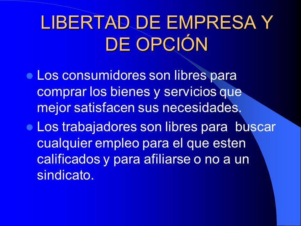 LIBERTAD DE EMPRESA Y DE OPCIÓN Los consumidores son libres para comprar los bienes y servicios que mejor satisfacen sus necesidades. Los trabajadores