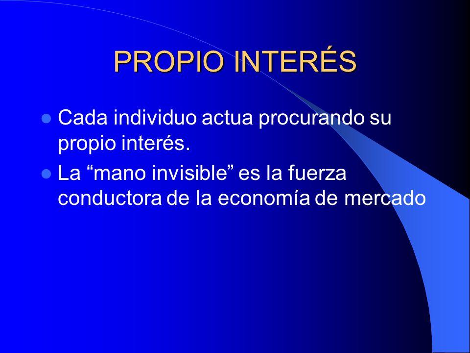 PROPIO INTERÉS Cada individuo actua procurando su propio interés. La mano invisible es la fuerza conductora de la economía de mercado