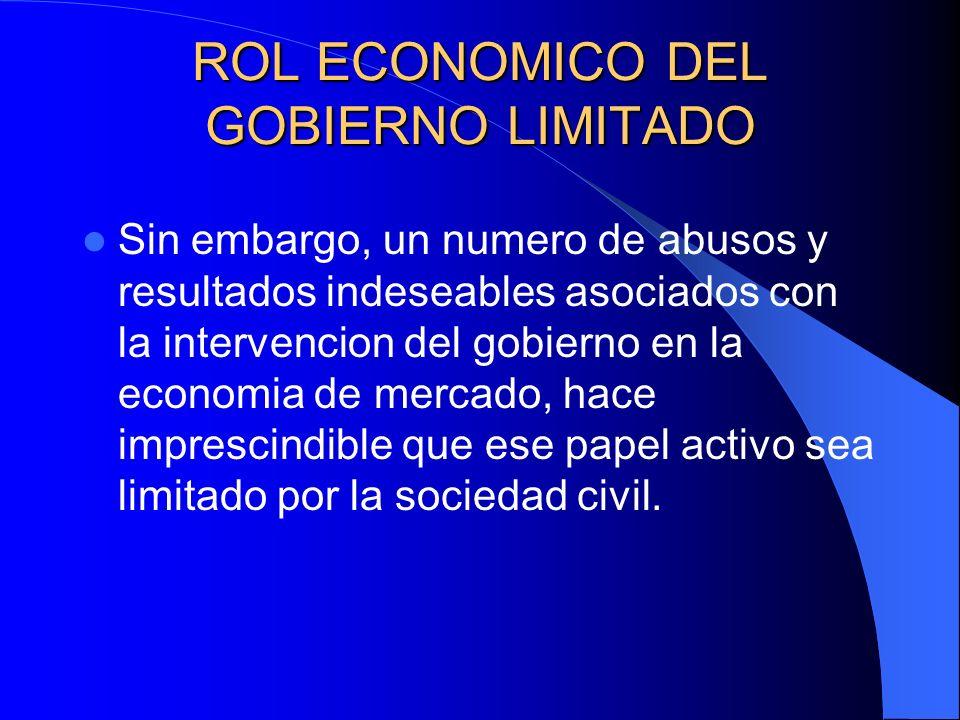 ROL ECONOMICO DEL GOBIERNO LIMITADO Sin embargo, un numero de abusos y resultados indeseables asociados con la intervencion del gobierno en la economi