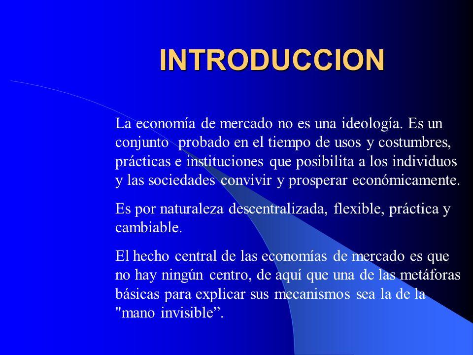INTRODUCCION La economía de mercado no es una ideología. Es un conjunto probado en el tiempo de usos y costumbres, prácticas e instituciones que posib