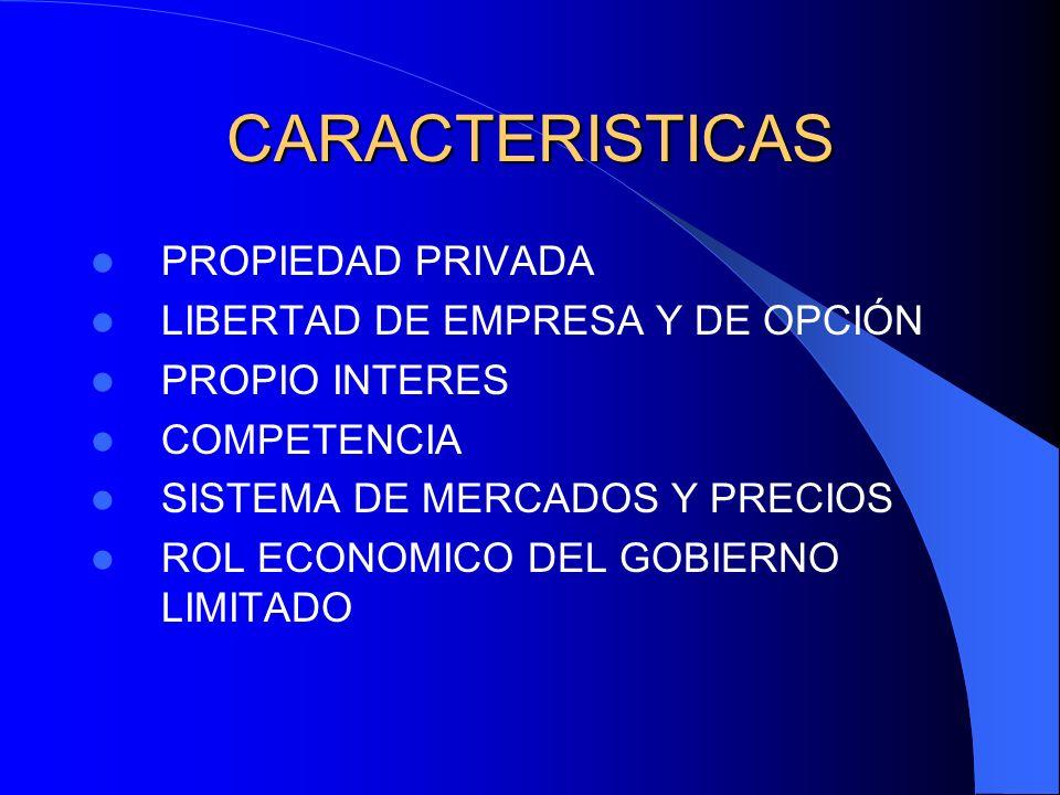 CARACTERISTICAS PROPIEDAD PRIVADA LIBERTAD DE EMPRESA Y DE OPCIÓN PROPIO INTERES COMPETENCIA SISTEMA DE MERCADOS Y PRECIOS ROL ECONOMICO DEL GOBIERNO