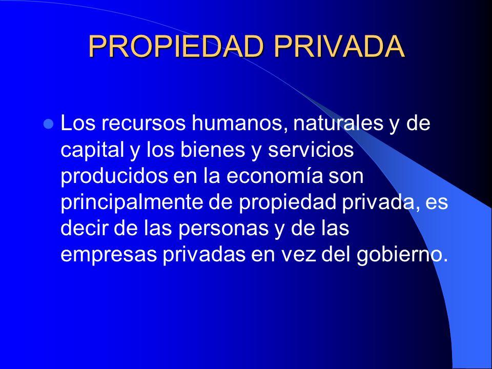 PROPIEDAD PRIVADA Los recursos humanos, naturales y de capital y los bienes y servicios producidos en la economía son principalmente de propiedad priv