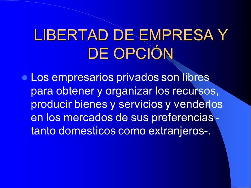 LIBERTAD DE EMPRESA Y DE OPCIÓN Los empresarios privados son libres para obtener y organizar los recursos, producir bienes y servicios y venderlos en