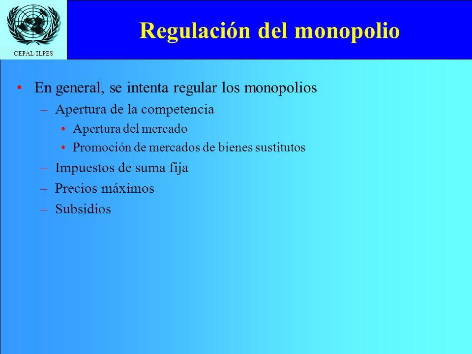 CEPAL/ILPES Regulación del monopolio En general, se intenta regular los monopolios –Apertura de la competencia Apertura del mercado Promoción de mercados de bienes sustitutos –Impuestos de suma fija –Precios máximos –Subsidios