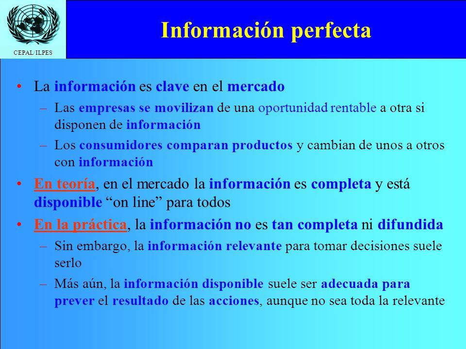 CEPAL/ILPES Información perfecta La información es clave en el mercado –Las empresas se movilizan de una oportunidad rentable a otra si disponen de información –Los consumidores comparan productos y cambian de unos a otros con información En teoría, en el mercado la información es completa y está disponible on line para todos En la práctica, la información no es tan completa ni difundida –Sin embargo, la información relevante para tomar decisiones suele serlo –Más aún, la información disponible suele ser adecuada para prever el resultado de las acciones, aunque no sea toda la relevante