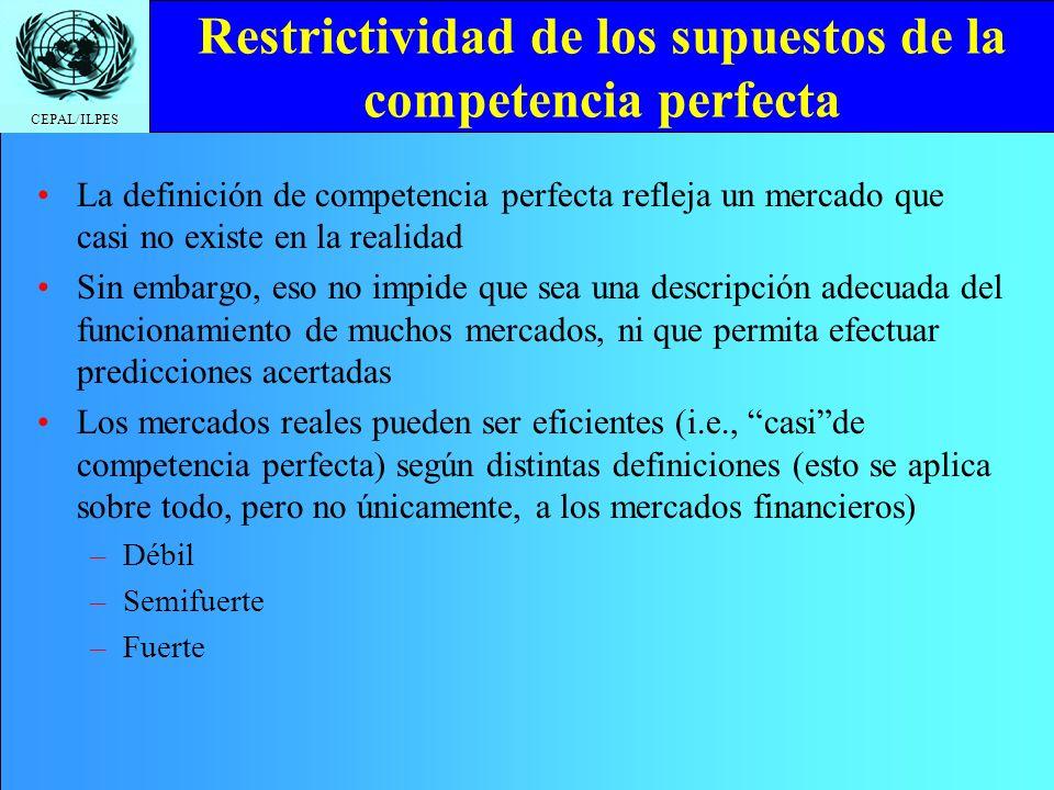 CEPAL/ILPES Restrictividad de los supuestos de la competencia perfecta La definición de competencia perfecta refleja un mercado que casi no existe en la realidad Sin embargo, eso no impide que sea una descripción adecuada del funcionamiento de muchos mercados, ni que permita efectuar predicciones acertadas Los mercados reales pueden ser eficientes (i.e., caside competencia perfecta) según distintas definiciones (esto se aplica sobre todo, pero no únicamente, a los mercados financieros) –Débil –Semifuerte –Fuerte
