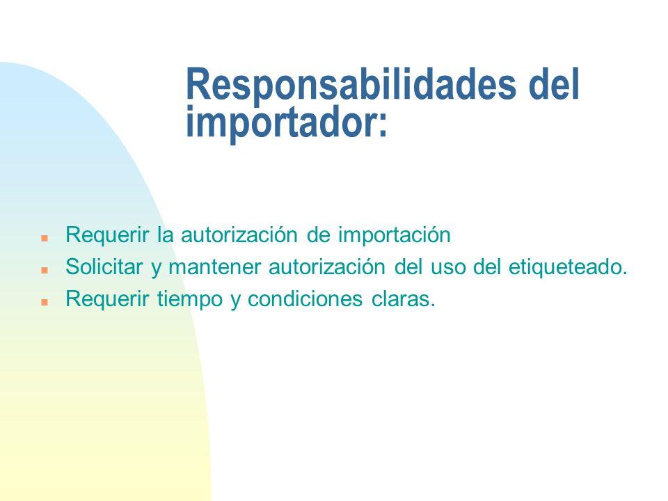 Responsabilidades del importador: n Requerir la autorización de importación n Solicitar y mantener autorización del uso del etiqueteado. n Requerir ti