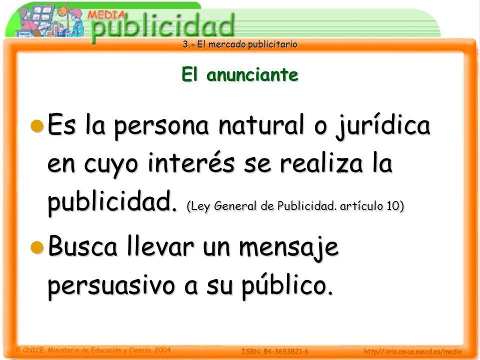 3.- El mercado publicitario El anunciante Es la persona natural o jurídica en cuyo interés se realiza la publicidad. (Ley General de Publicidad. artíc