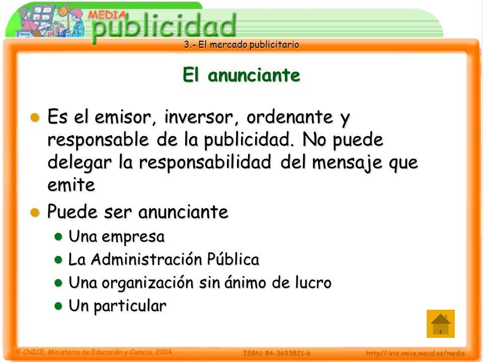 3.- El mercado publicitario El anunciante Es el emisor, inversor, ordenante y responsable de la publicidad. No puede delegar la responsabilidad del me