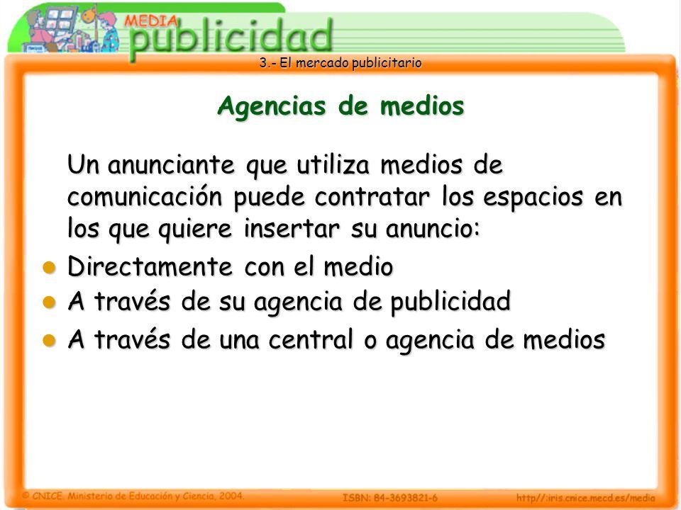 3.- El mercado publicitario Agencias de medios Un anunciante que utiliza medios de comunicación puede contratar los espacios en los que quiere inserta