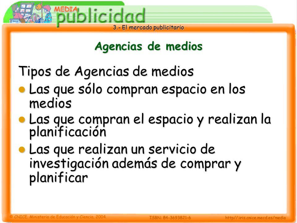 3.- El mercado publicitario Agencias de medios Tipos de Agencias de medios Las que sólo compran espacio en los medios Las que sólo compran espacio en