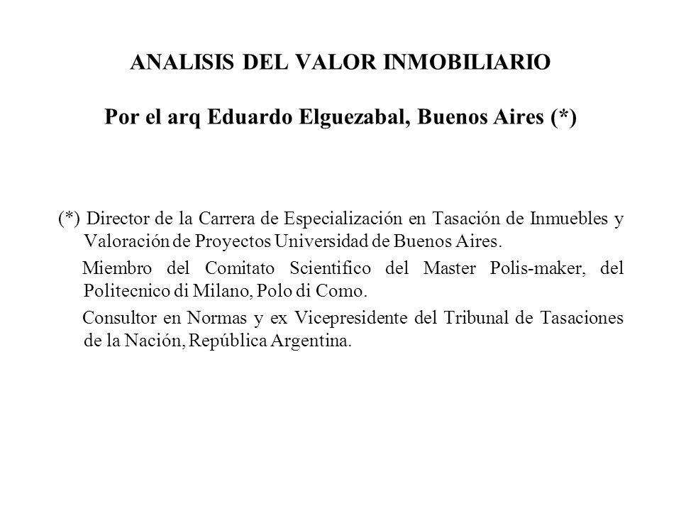 ANALISIS DEL VALOR INMOBILIARIO Por el arq Eduardo Elguezabal, Buenos Aires (*) (*) Director de la Carrera de Especialización en Tasación de Inmuebles y Valoración de Proyectos Universidad de Buenos Aires.